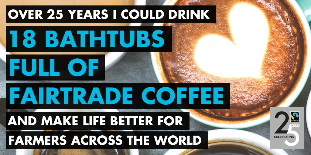 Over 25 years I could drink 18 bathrubs full of Fairtrade coffee and make life better for farmers across the world.